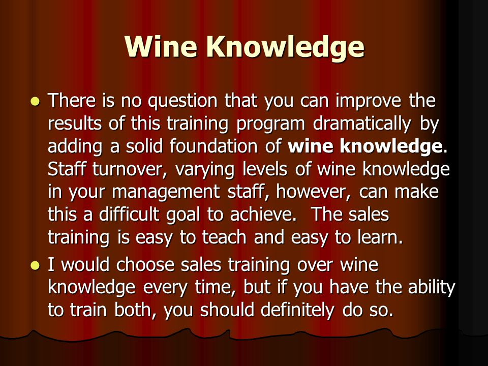 Wine Knowledge There is no question that you can improve the results of this training program dramatically by adding a solid foundation of wine knowledge.