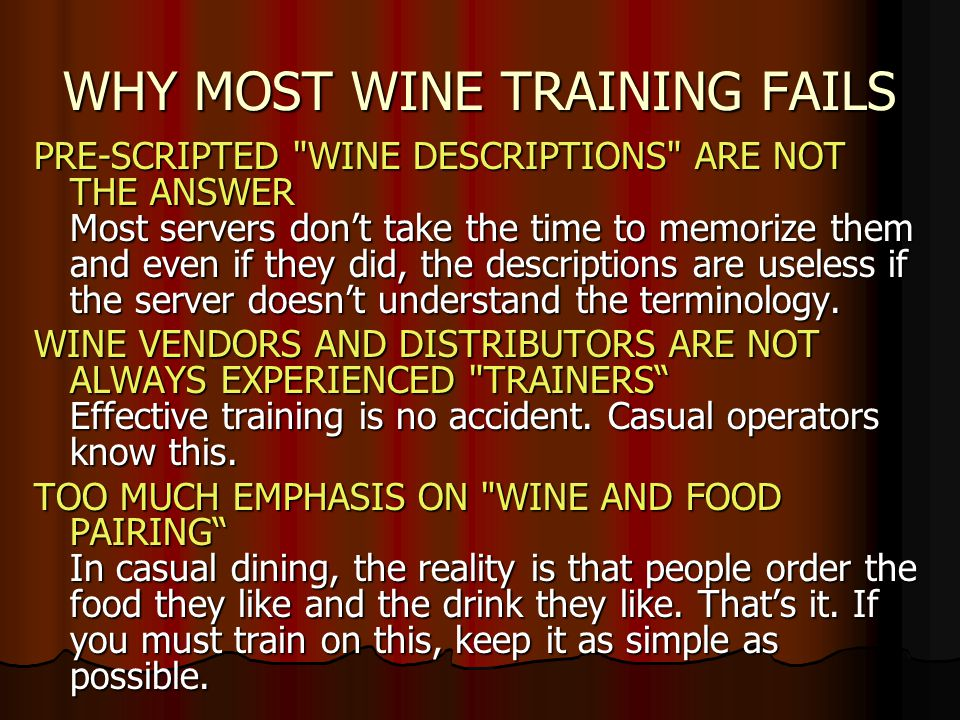 WHY MOST WINE TRAINING FAILS PRE-SCRIPTED WINE DESCRIPTIONS ARE NOT THE ANSWER Most servers don't take the time to memorize them and even if they did, the descriptions are useless if the server doesn't understand the terminology.