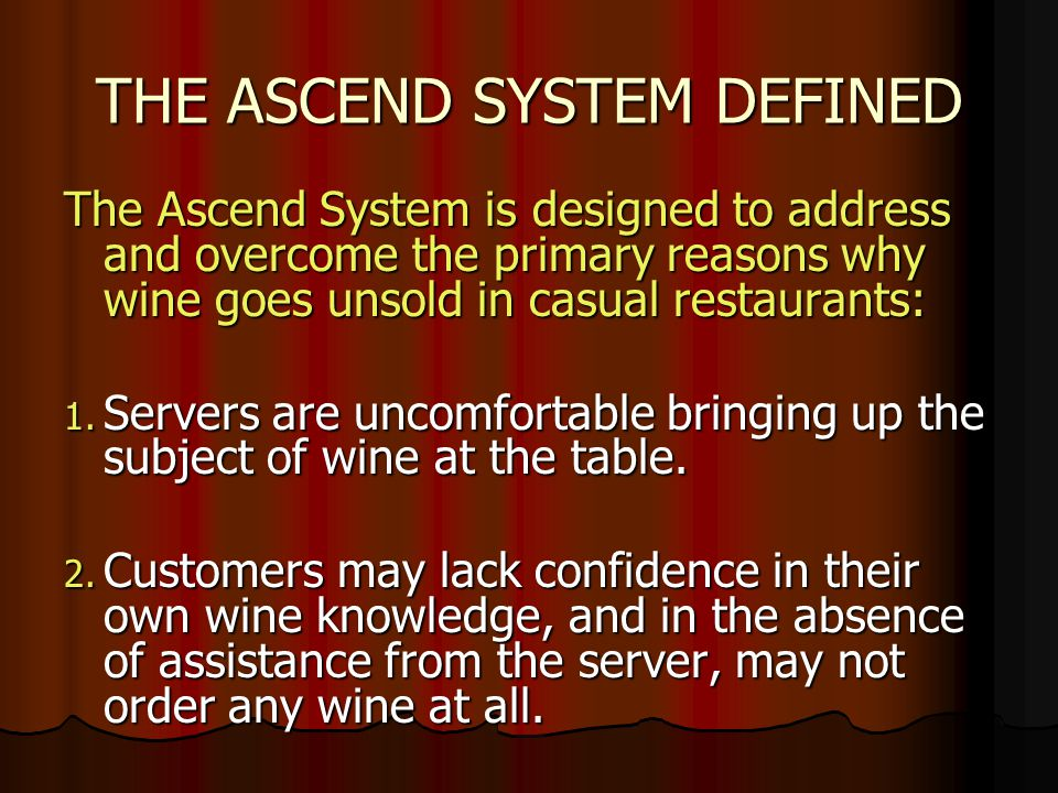 THE ASCEND SYSTEM DEFINED The Ascend System is designed to address and overcome the primary reasons why wine goes unsold in casual restaurants: 1.