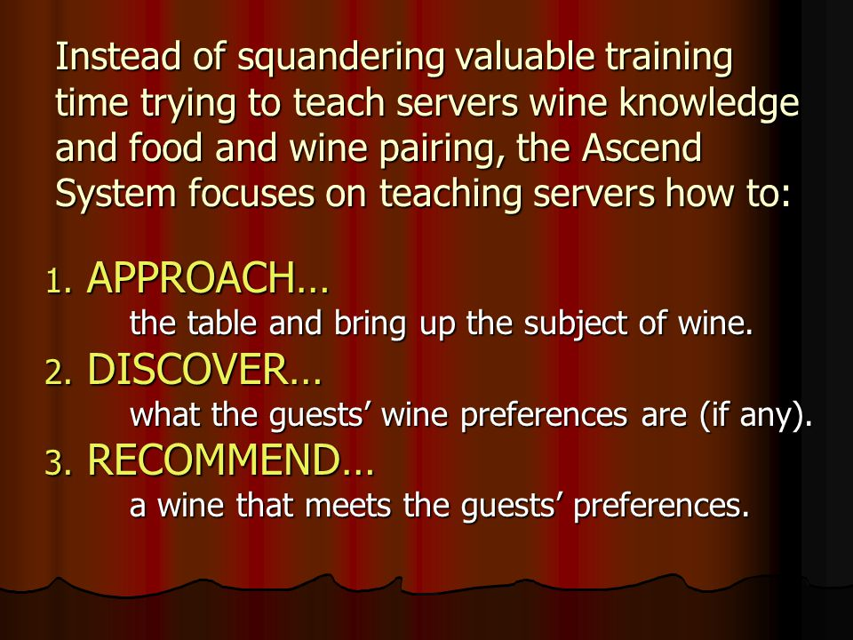 Instead of squandering valuable training time trying to teach servers wine knowledge and food and wine pairing, the Ascend System focuses on teaching servers how to: 1.