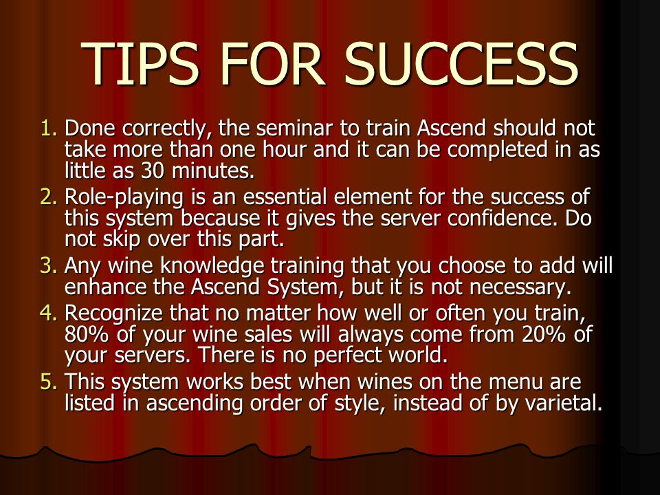 TIPS FOR SUCCESS 1.Done correctly, the seminar to train Ascend should not take more than one hour and it can be completed in as little as 30 minutes.