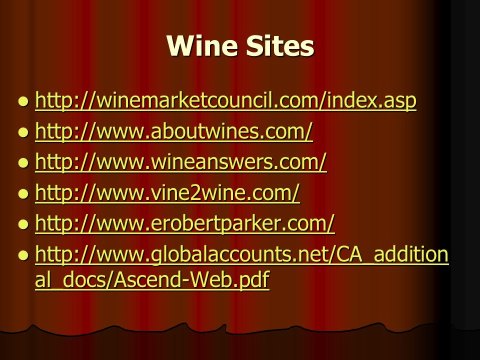 Wine Sites http://winemarketcouncil.com/index.asp http://winemarketcouncil.com/index.asp http://winemarketcouncil.com/index.asp http://www.aboutwines.com/ http://www.aboutwines.com/ http://www.aboutwines.com/ http://www.wineanswers.com/ http://www.wineanswers.com/ http://www.wineanswers.com/ http://www.vine2wine.com/ http://www.vine2wine.com/ http://www.vine2wine.com/ http://www.erobertparker.com/ http://www.erobertparker.com/ http://www.erobertparker.com/ http://www.globalaccounts.net/CA_addition al_docs/Ascend-Web.pdf http://www.globalaccounts.net/CA_addition al_docs/Ascend-Web.pdf http://www.globalaccounts.net/CA_addition al_docs/Ascend-Web.pdf http://www.globalaccounts.net/CA_addition al_docs/Ascend-Web.pdf