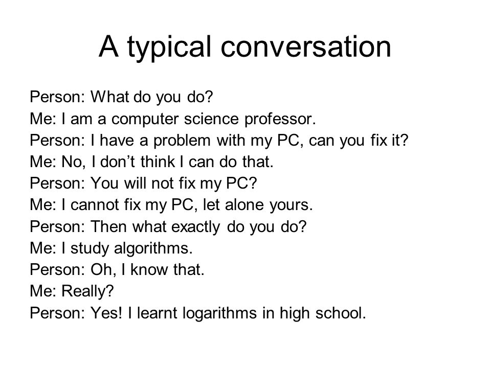 A typical conversation Person: What do you do. Me: I am a computer science professor.