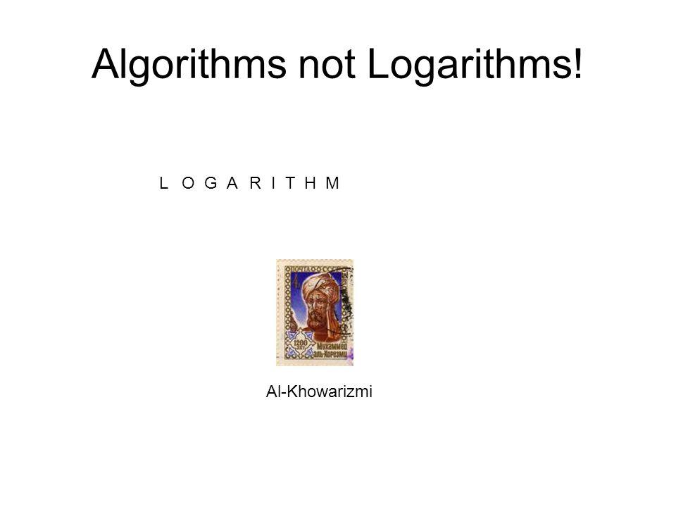 Algorithms not Logarithms! ALGOR I T H M Al-Khowarizmi