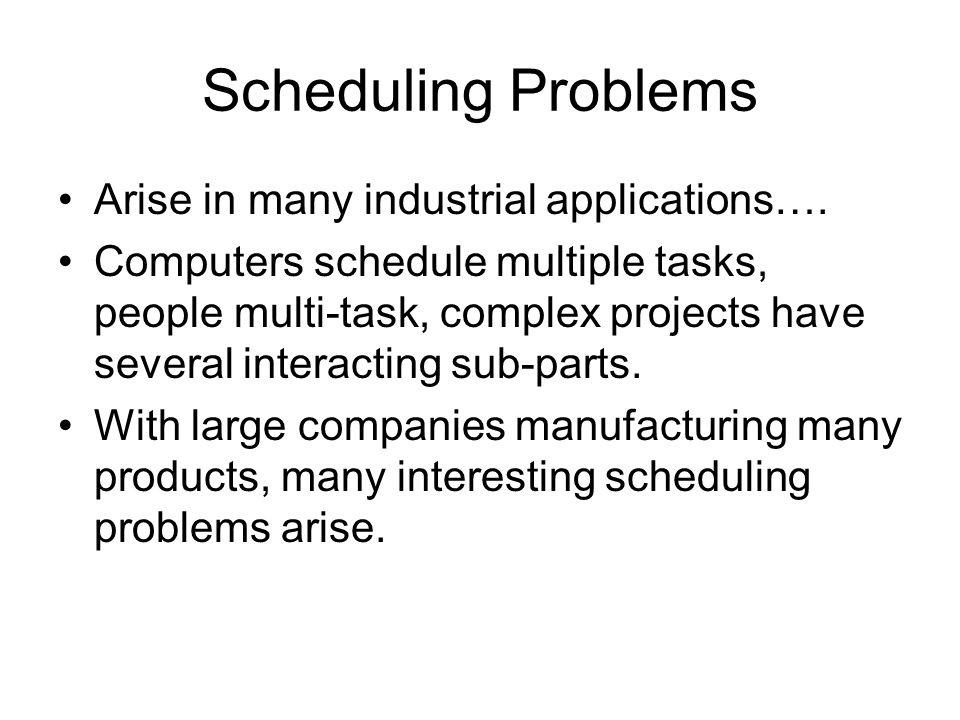 Scheduling Problems Arise in many industrial applications….