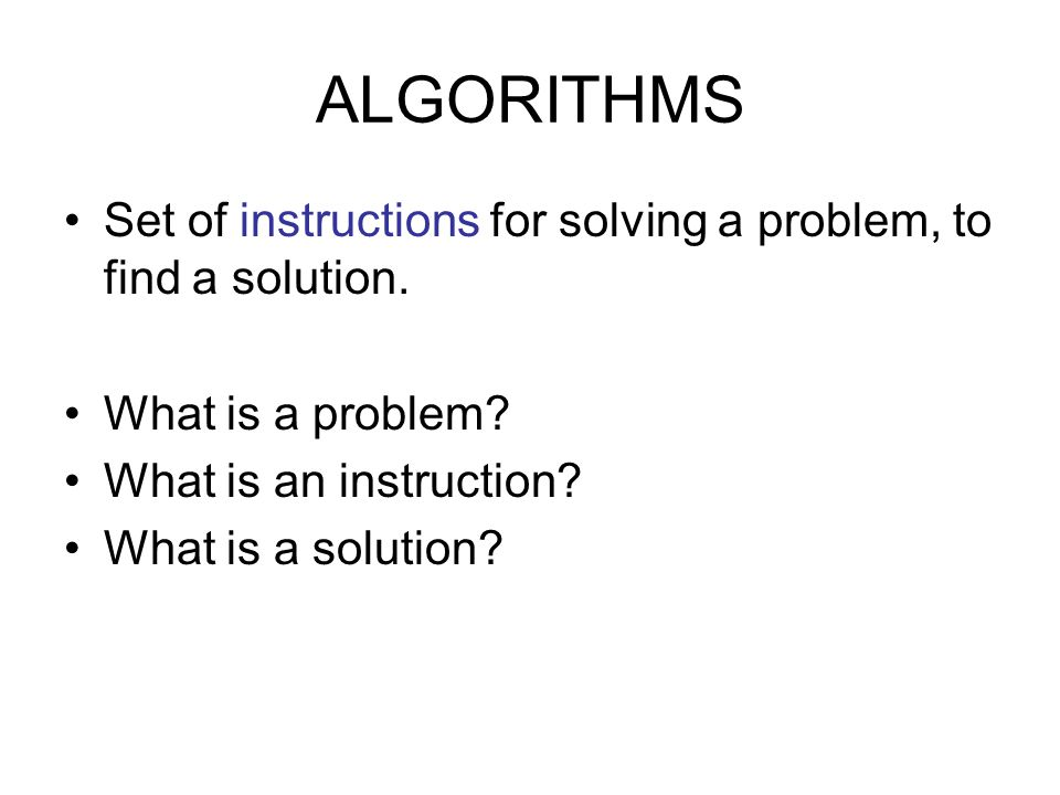 ALGORITHMS Set of instructions for solving a problem, to find a solution.