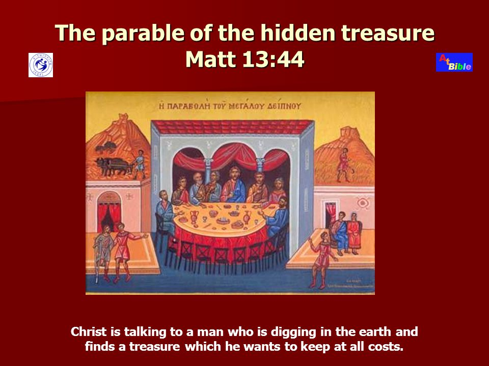 The parable of the hidden treasure Matt 13:44 Christ is talking to a man who is digging in the earth and finds a treasure which he wants to keep at all costs.