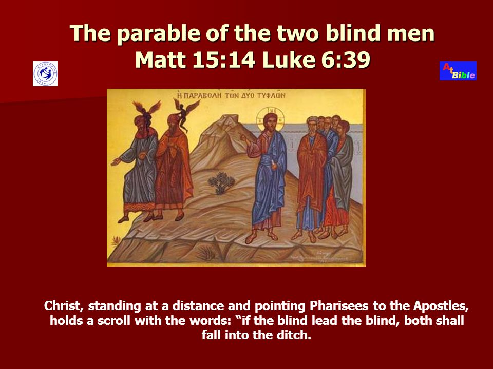 The parable of the two blind men Matt 15:14 Luke 6:39 Christ, standing at a distance and pointing Pharisees to the Apostles, holds a scroll with the words: if the blind lead the blind, both shall fall into the ditch.