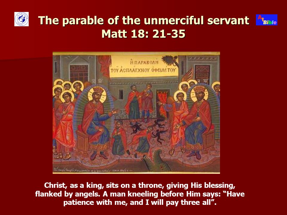 The parable of the unmerciful servant Matt 18: 21-35 Christ, as a king, sits on a throne, giving His blessing, flanked by angels.