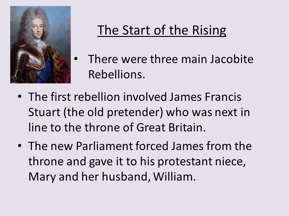 The first rebellion involved James Francis Stuart (the old pretender) who was next in line to the throne of Great Britain.