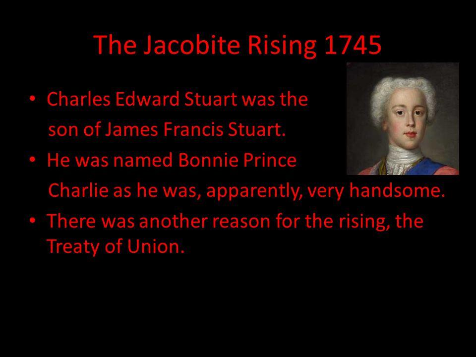 The Jacobite Rising 1745 Charles Edward Stuart was the son of James Francis Stuart.