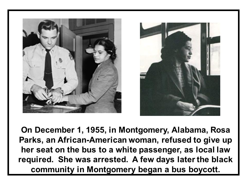 On December 1, 1955, in Montgomery, Alabama, Rosa Parks, an African-American woman, refused to give up her seat on the bus to a white passenger, as local law required.