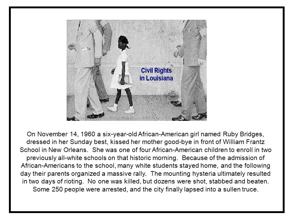 On November 14, 1960 a six-year-old African-American girl named Ruby Bridges, dressed in her Sunday best, kissed her mother good-bye in front of William Frantz School in New Orleans.