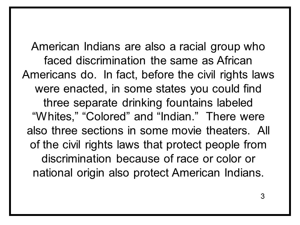 American Indians are also a racial group who faced discrimination the same as African Americans do.