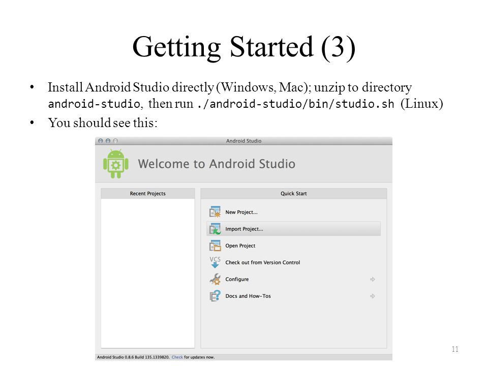 Getting Started (3) Install Android Studio directly (Windows, Mac); unzip to directory android-studio, then run./android-studio/bin/studio.sh (Linux) You should see this: 11