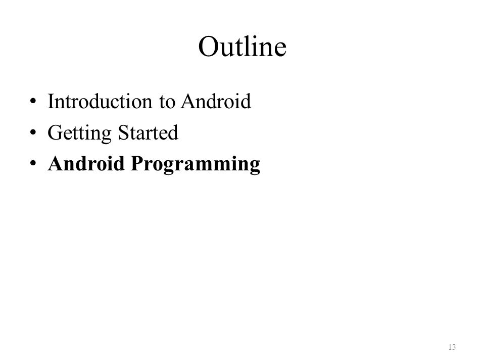 Outline Introduction to Android Getting Started Android Programming 13