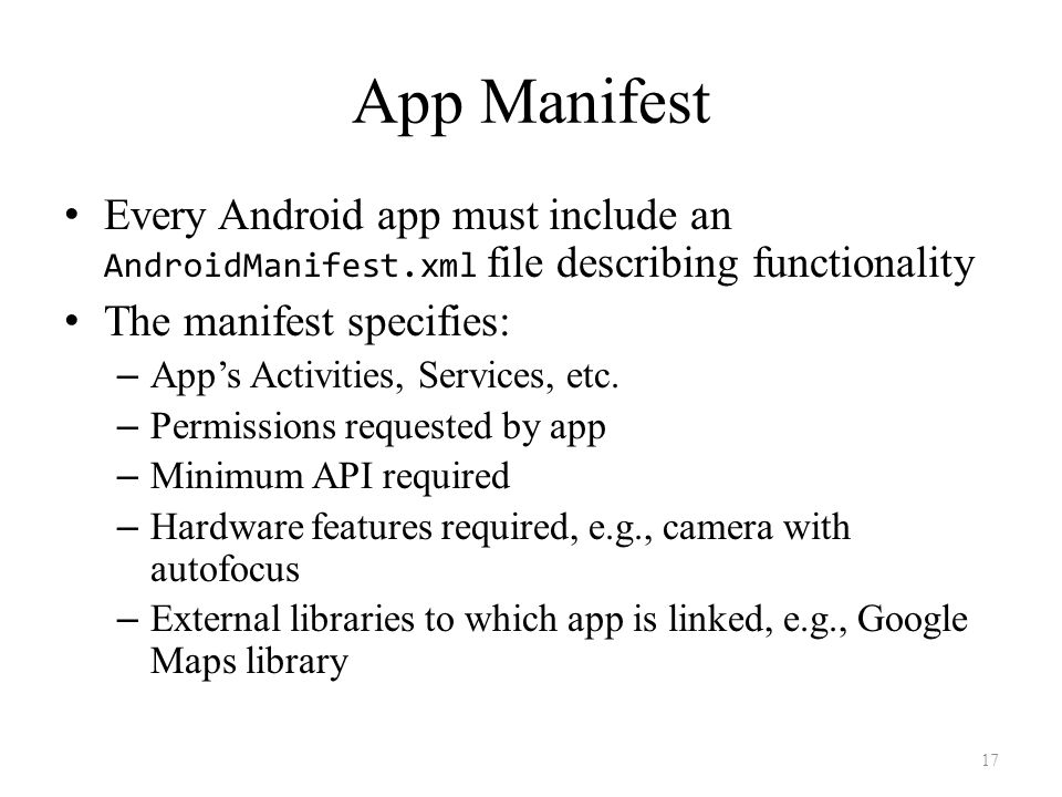 App Manifest Every Android app must include an AndroidManifest.xml file describing functionality The manifest specifies: – App's Activities, Services, etc.