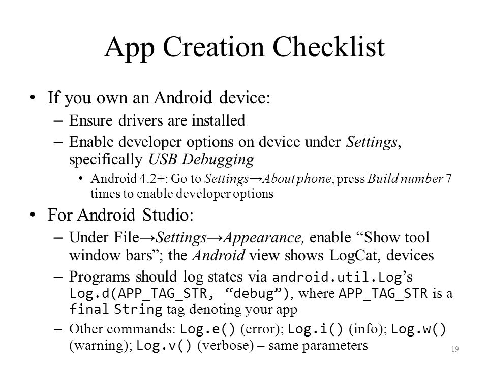 App Creation Checklist If you own an Android device: – Ensure drivers are installed – Enable developer options on device under Settings, specifically USB Debugging Android 4.2+: Go to Settings→About phone, press Build number 7 times to enable developer options For Android Studio: – Under File→Settings→Appearance, enable Show tool window bars ; the Android view shows LogCat, devices – Programs should log states via android.util.Log 's Log.d(APP_TAG_STR, debug ), where APP_TAG_STR is a final String tag denoting your app – Other commands: Log.e() (error); Log.i() (info); Log.w() (warning); Log.v() (verbose) – same parameters 19