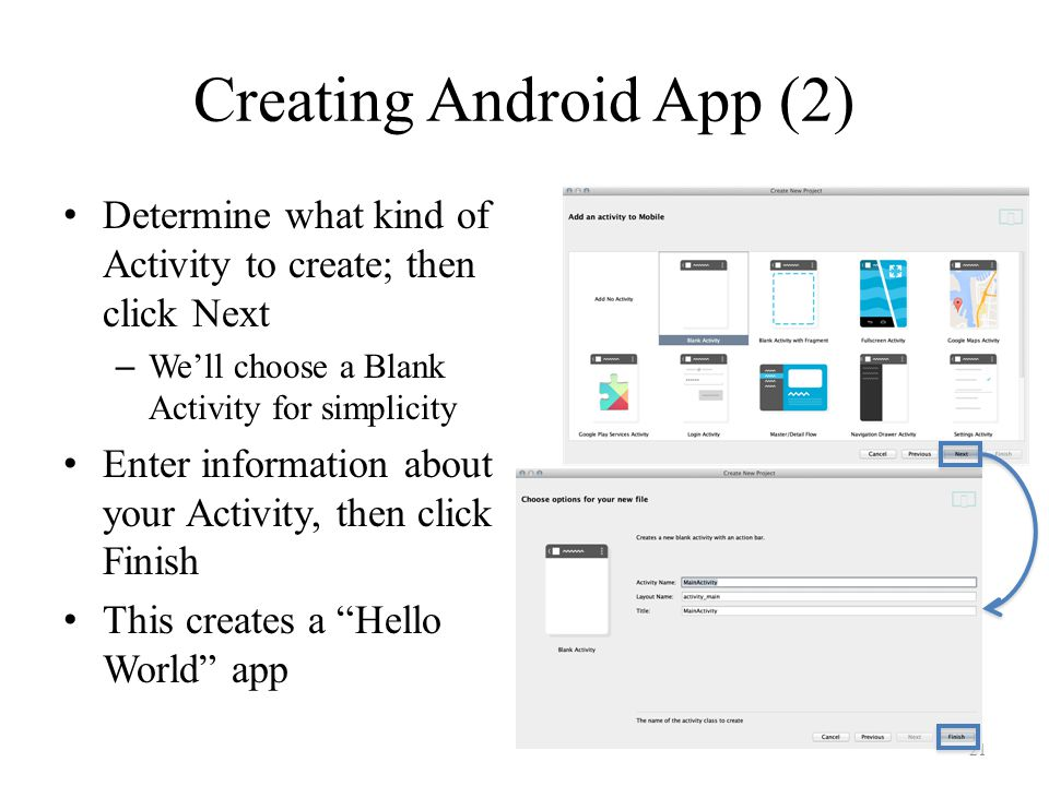 Creating Android App (2) Determine what kind of Activity to create; then click Next – We'll choose a Blank Activity for simplicity Enter information about your Activity, then click Finish This creates a Hello World app 21