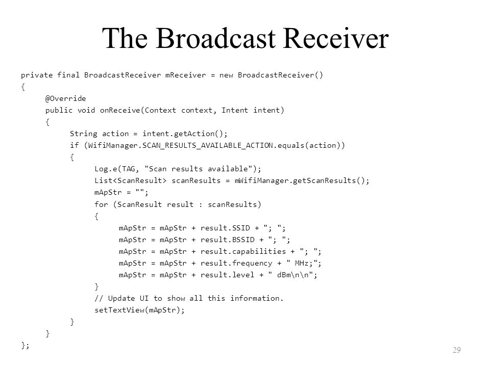The Broadcast Receiver private final BroadcastReceiver mReceiver = new BroadcastReceiver() { @Override public void onReceive(Context context, Intent intent) { String action = intent.getAction(); if (WifiManager.SCAN_RESULTS_AVAILABLE_ACTION.equals(action)) { Log.e(TAG, Scan results available ); List scanResults = mWifiManager.getScanResults(); mApStr = ; for (ScanResult result : scanResults) { mApStr = mApStr + result.SSID + ; ; mApStr = mApStr + result.BSSID + ; ; mApStr = mApStr + result.capabilities + ; ; mApStr = mApStr + result.frequency + MHz; ; mApStr = mApStr + result.level + dBm\n\n ; } // Update UI to show all this information.
