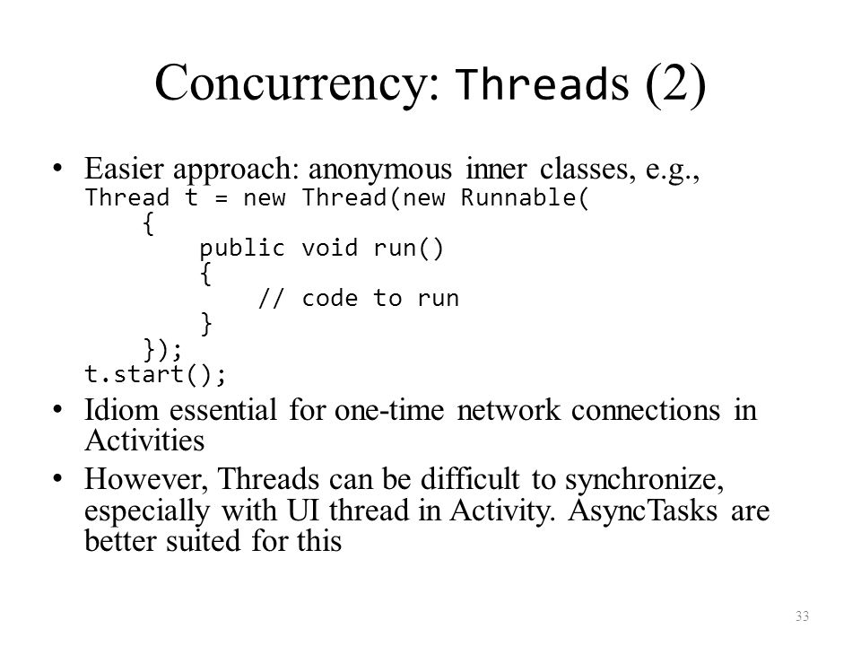 Concurrency: Thread s (2) Easier approach: anonymous inner classes, e.g., Thread t = new Thread(new Runnable( { public void run() { // code to run } }); t.start(); Idiom essential for one-time network connections in Activities However, Threads can be difficult to synchronize, especially with UI thread in Activity.