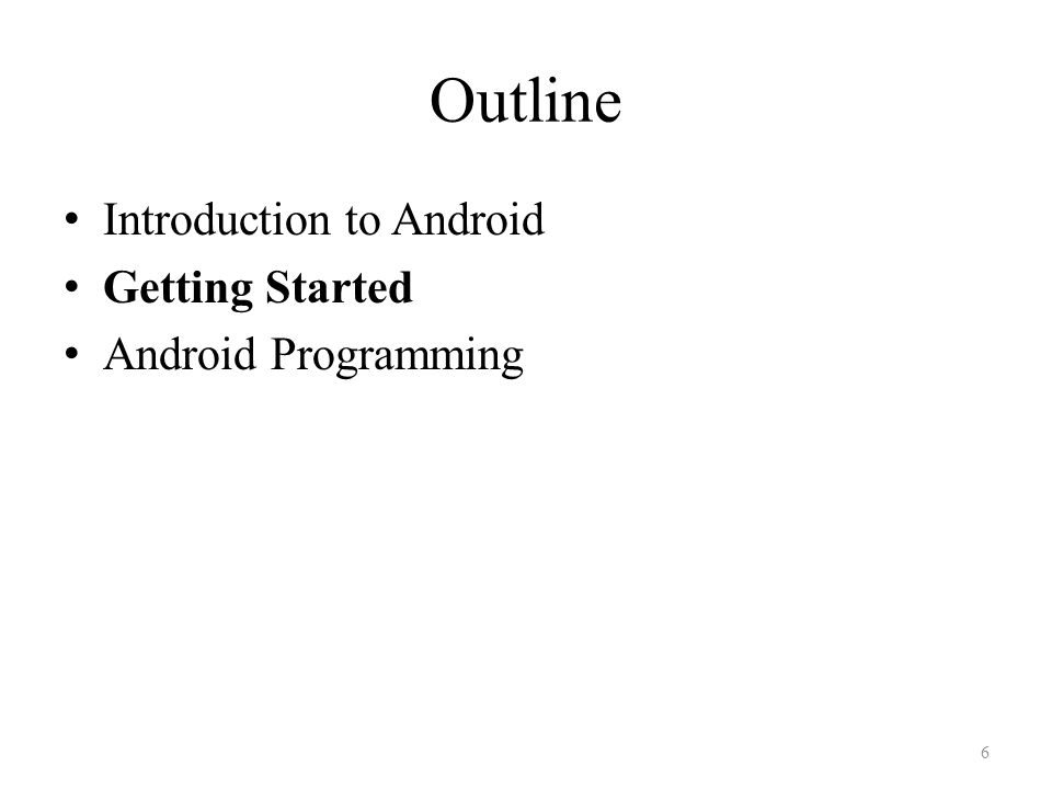 Outline Introduction to Android Getting Started Android Programming 6