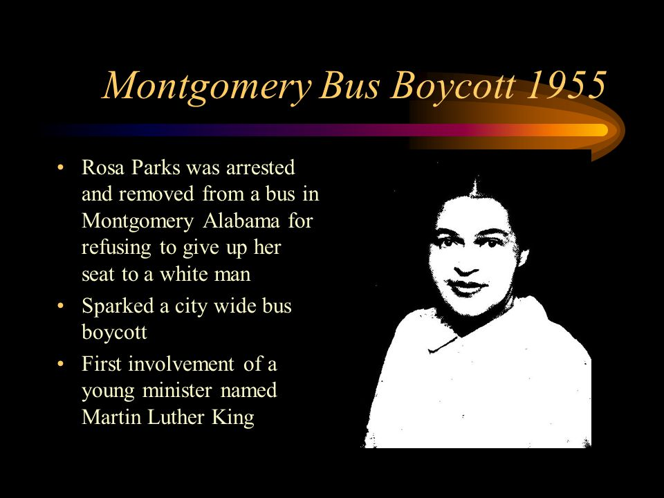 Montgomery Bus Boycott 1955 Rosa Parks was arrested and removed from a bus in Montgomery Alabama for refusing to give up her seat to a white man Sparked a city wide bus boycott First involvement of a young minister named Martin Luther King