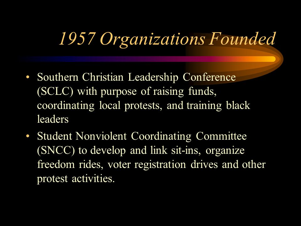 1957 Organizations Founded Southern Christian Leadership Conference (SCLC) with purpose of raising funds, coordinating local protests, and training black leaders Student Nonviolent Coordinating Committee (SNCC) to develop and link sit-ins, organize freedom rides, voter registration drives and other protest activities.