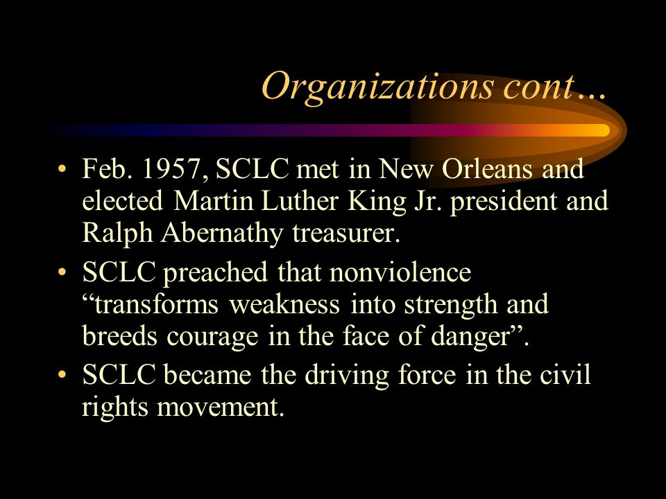 Organizations cont… Feb. 1957, SCLC met in New Orleans and elected Martin Luther King Jr.
