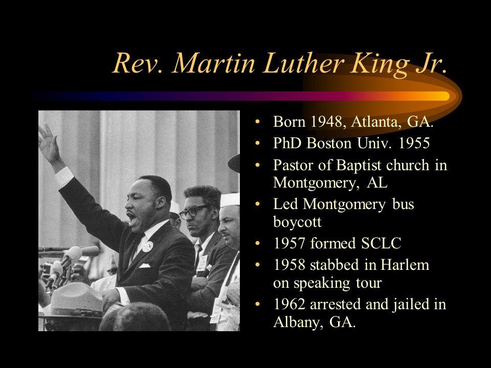 Rev. Martin Luther King Jr. Born 1948, Atlanta, GA. PhD Boston Univ. 1955 Pastor of Baptist church in Montgomery, AL Led Montgomery bus boycott 1957 f