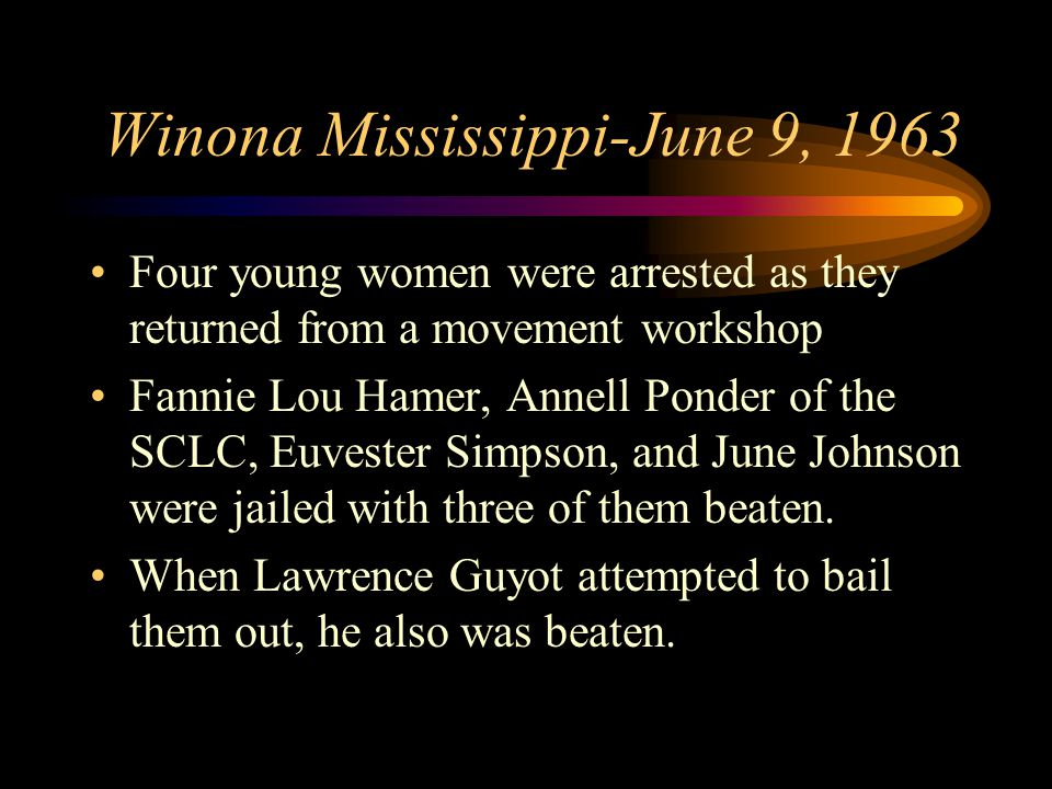 Winona Mississippi-June 9, 1963 Four young women were arrested as they returned from a movement workshop Fannie Lou Hamer, Annell Ponder of the SCLC, Euvester Simpson, and June Johnson were jailed with three of them beaten.