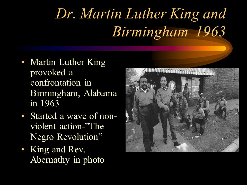 Dr. Martin Luther King and Birmingham 1963 Martin Luther King provoked a confrontation in Birmingham, Alabama in 1963 Started a wave of non- violent a