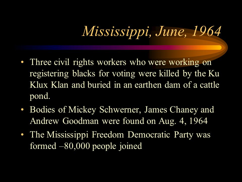 Mississippi, June, 1964 Three civil rights workers who were working on registering blacks for voting were killed by the Ku Klux Klan and buried in an earthen dam of a cattle pond.