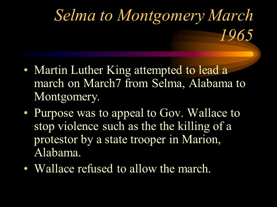 Selma to Montgomery March 1965 Martin Luther King attempted to lead a march on March7 from Selma, Alabama to Montgomery.