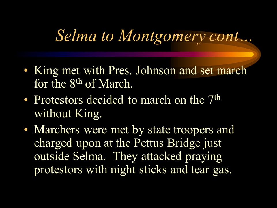 Selma to Montgomery cont… King met with Pres. Johnson and set march for the 8 th of March.