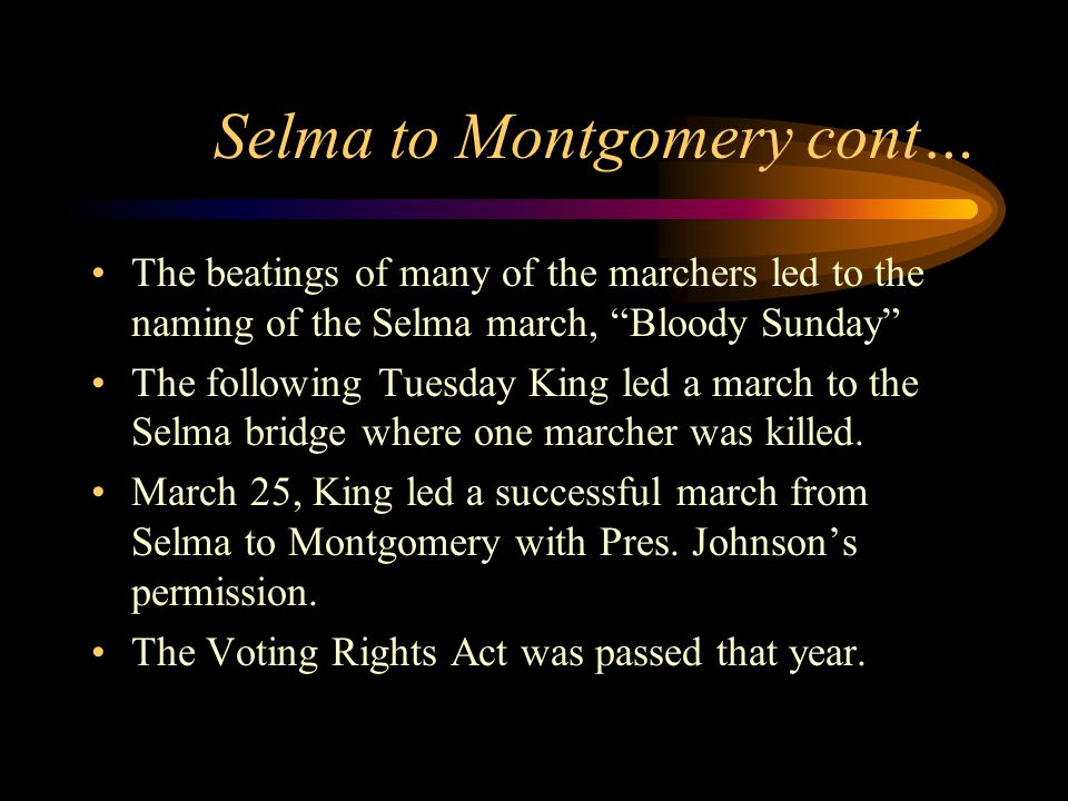 Selma to Montgomery cont… The beatings of many of the marchers led to the naming of the Selma march, Bloody Sunday The following Tuesday King led a march to the Selma bridge where one marcher was killed.