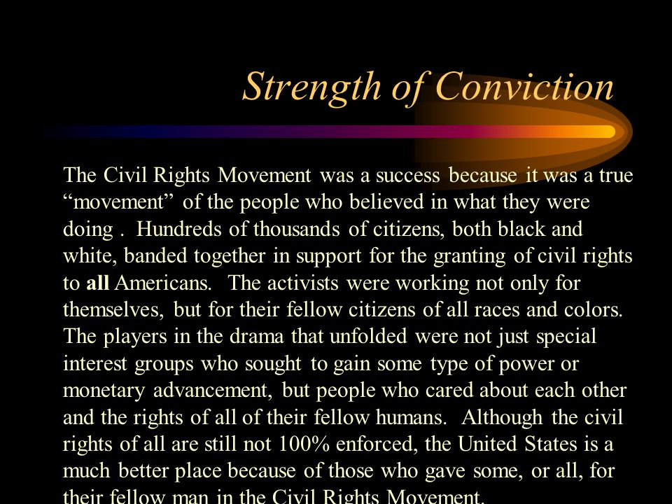 Strength of Conviction The Civil Rights Movement was a success because it was a true movement of the people who believed in what they were doing.
