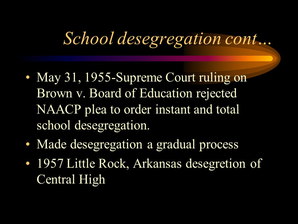 School desegregation cont… May 31, 1955-Supreme Court ruling on Brown v. Board of Education rejected NAACP plea to order instant and total school dese