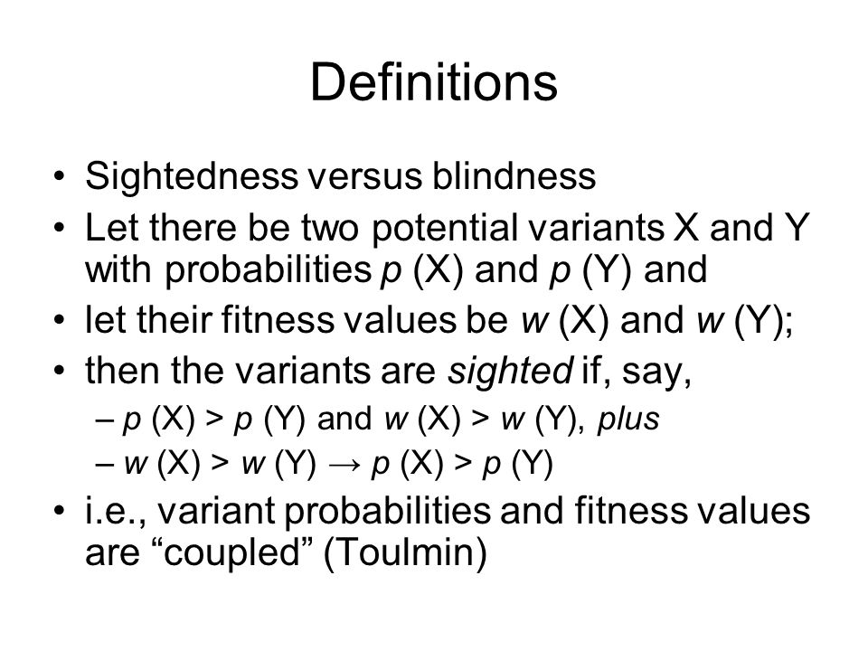 Definitions Sightedness versus blindness Let there be two potential variants X and Y with probabilities p (X) and p (Y) and let their fitness values be w (X) and w (Y); then the variants are sighted if, say, –p (X) > p (Y) and w (X) > w (Y), plus –w (X) > w (Y) → p (X) > p (Y) i.e., variant probabilities and fitness values are coupled (Toulmin)