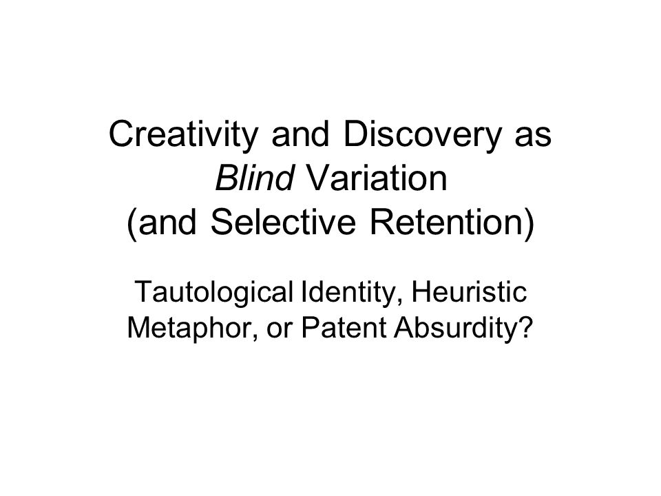 Creativity and Discovery as Blind Variation (and Selective Retention) Tautological Identity, Heuristic Metaphor, or Patent Absurdity
