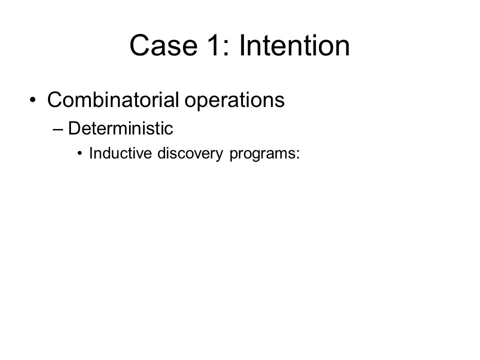 Case 1: Intention Combinatorial operations –Deterministic Inductive discovery programs: