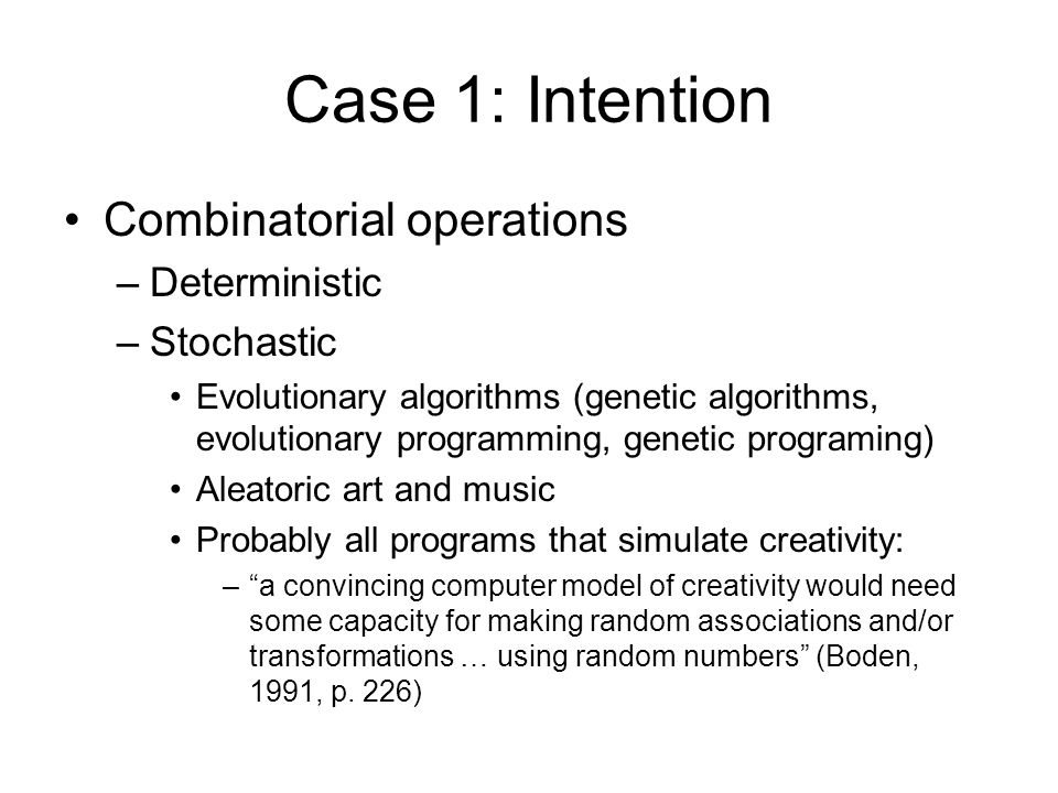 Case 1: Intention Combinatorial operations –Deterministic –Stochastic Evolutionary algorithms (genetic algorithms, evolutionary programming, genetic programing) Aleatoric art and music Probably all programs that simulate creativity: – a convincing computer model of creativity would need some capacity for making random associations and/or transformations … using random numbers (Boden, 1991, p.