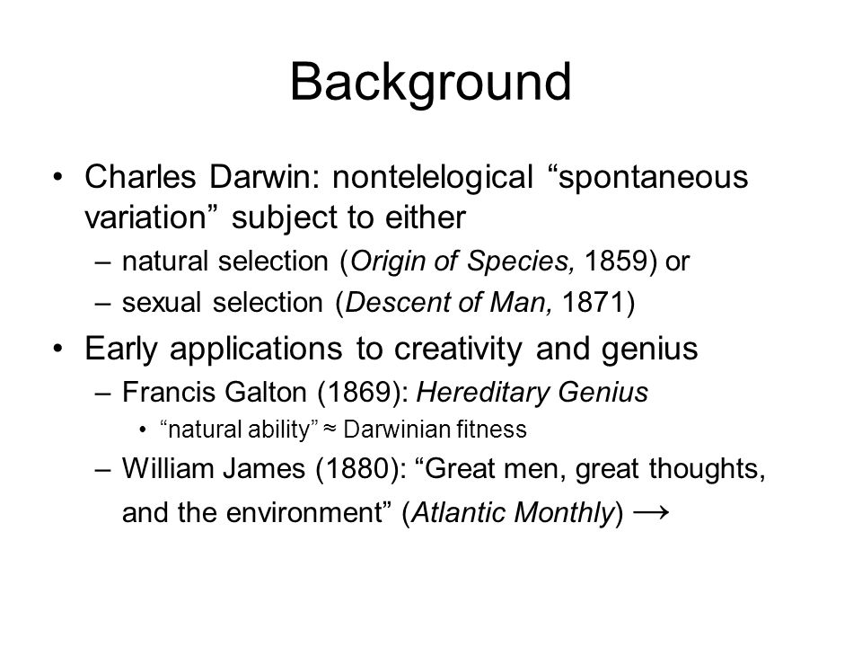 Background Charles Darwin: nontelelogical spontaneous variation subject to either –natural selection (Origin of Species, 1859) or –sexual selection (Descent of Man, 1871) Early applications to creativity and genius –Francis Galton (1869): Hereditary Genius natural ability ≈ Darwinian fitness –William James (1880): Great men, great thoughts, and the environment (Atlantic Monthly) →