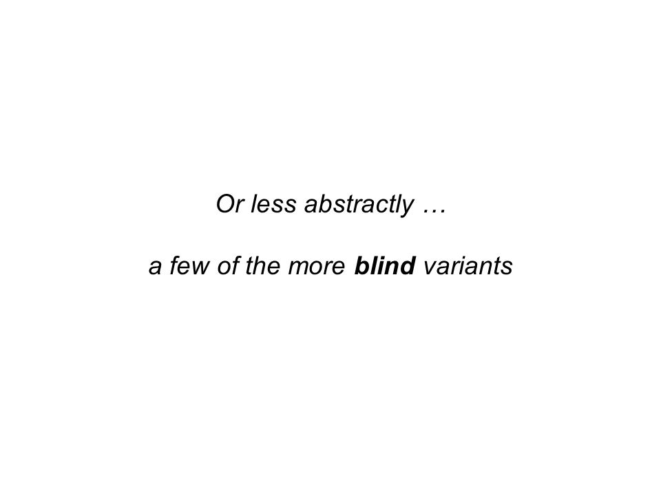 Or less abstractly … a few of the more blind variants