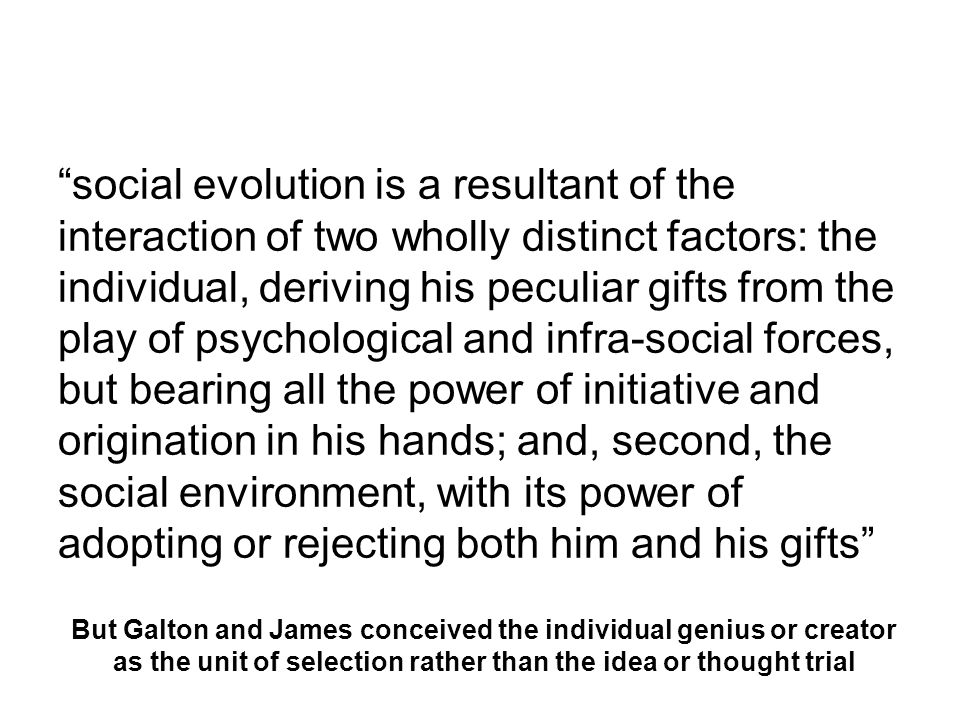 social evolution is a resultant of the interaction of two wholly distinct factors: the individual, deriving his peculiar gifts from the play of psychological and infra-social forces, but bearing all the power of initiative and origination in his hands; and, second, the social environment, with its power of adopting or rejecting both him and his gifts But Galton and James conceived the individual genius or creator as the unit of selection rather than the idea or thought trial