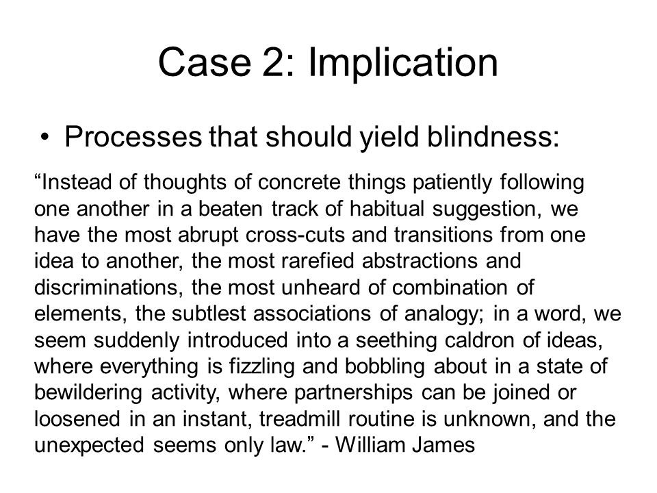 Case 2: Implication Processes that should yield blindness: Instead of thoughts of concrete things patiently following one another in a beaten track of habitual suggestion, we have the most abrupt cross-cuts and transitions from one idea to another, the most rarefied abstractions and discriminations, the most unheard of combination of elements, the subtlest associations of analogy; in a word, we seem suddenly introduced into a seething caldron of ideas, where everything is fizzling and bobbling about in a state of bewildering activity, where partnerships can be joined or loosened in an instant, treadmill routine is unknown, and the unexpected seems only law. - William James