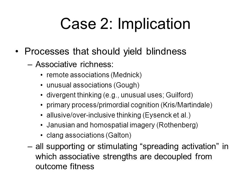 Case 2: Implication Processes that should yield blindness –Associative richness: remote associations (Mednick) unusual associations (Gough) divergent thinking (e.g., unusual uses; Guilford) primary process/primordial cognition (Kris/Martindale) allusive/over-inclusive thinking (Eysenck et al.) Janusian and homospatial imagery (Rothenberg) clang associations (Galton) –all supporting or stimulating spreading activation in which associative strengths are decoupled from outcome fitness