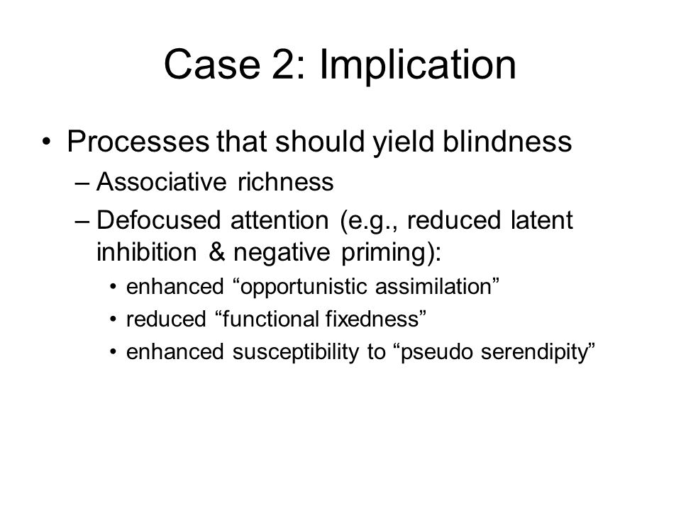 Case 2: Implication Processes that should yield blindness –Associative richness –Defocused attention (e.g., reduced latent inhibition & negative priming): enhanced opportunistic assimilation reduced functional fixedness enhanced susceptibility to pseudo serendipity