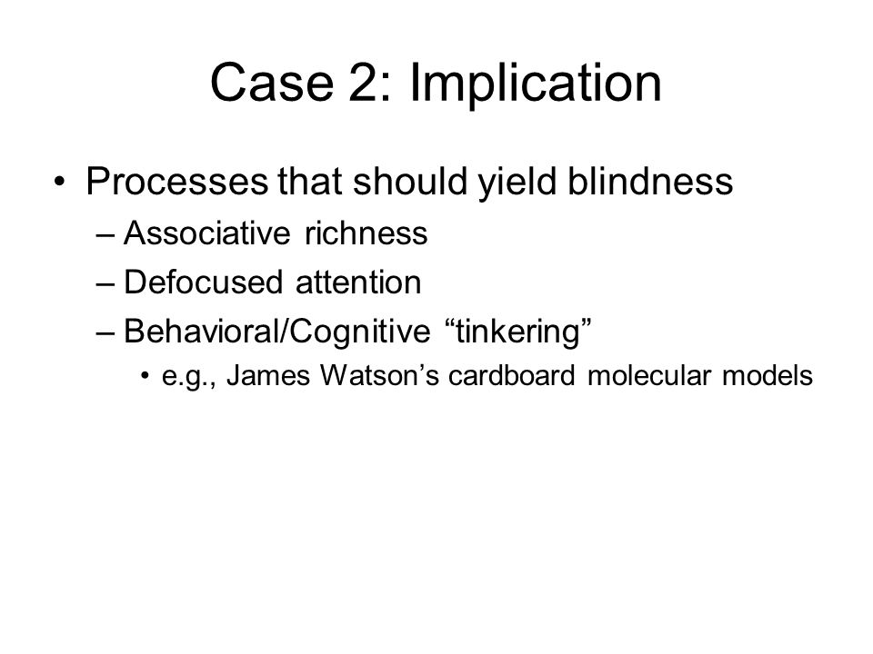 Case 2: Implication Processes that should yield blindness –Associative richness –Defocused attention –Behavioral/Cognitive tinkering e.g., James Watson's cardboard molecular models
