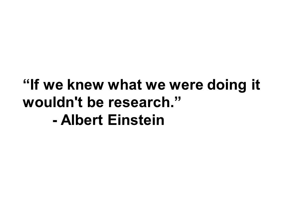 If we knew what we were doing it wouldn t be research. - Albert Einstein